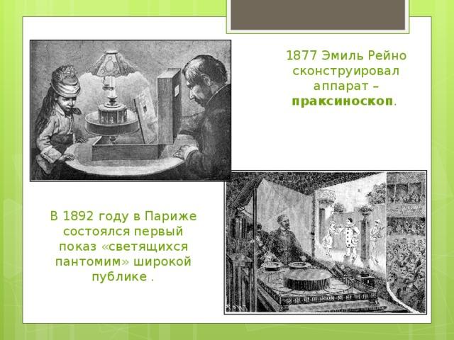 1877 Эмиль Рейно сконструировал аппарат – праксиноскоп . В 1892 году в Париже состоялся первый показ «светящихся пантомим» широкой публике .