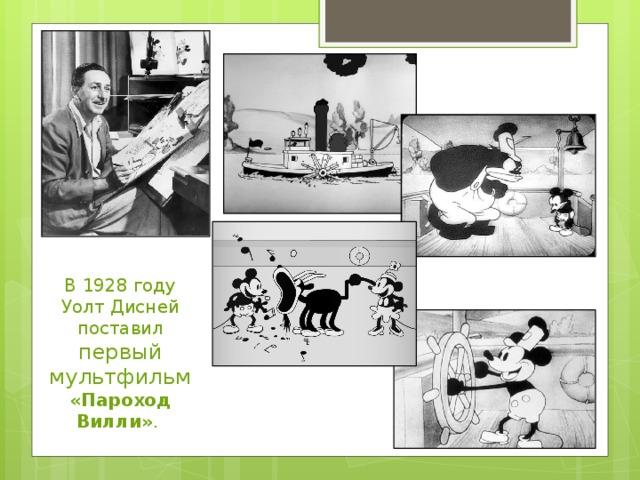 В 1928 году Уолт Дисней поставил первый мультфильм «Пароход Вилли» .