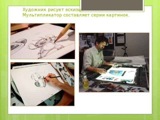 Художник рисует эскизы.  Мультипликатор составляет серии картинок.
