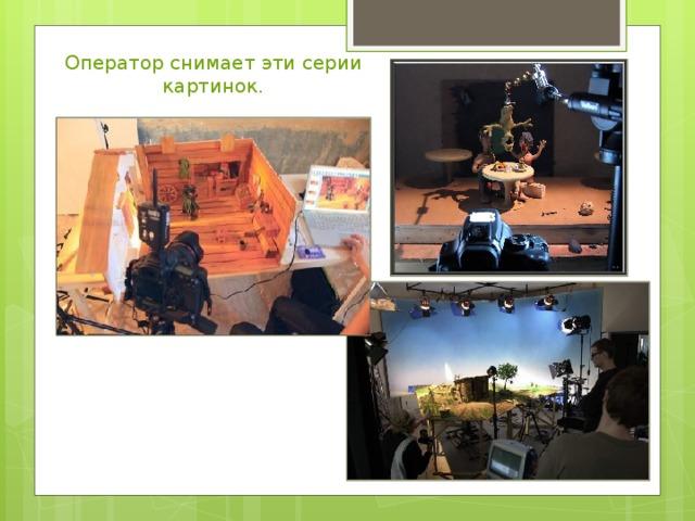 Оператор снимает эти серии картинок.