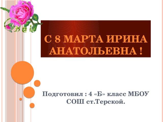 С 8 марта Ирина Анатольевна ! Подготовил : 4 «Б» класс МБОУ СОШ ст.Терской.