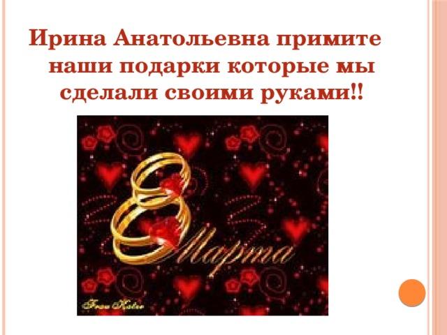 Ирина Анатольевна примите наши подарки которые мы сделали своими руками!!