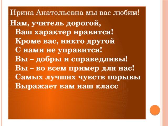 Ирина Анатольевна мы вас любим! Нам, учитель дорогой,  Ваш характер нравится!  Кроме вас, никто другой  С нами не управится!  Вы – добры и справедливы!  Вы – во всем пример для нас!  Самых лучших чувств порывы  Выражает вам наш класс