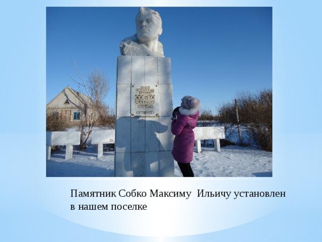 Памятник Собко Максиму Ильичу установлен в нашем поселке