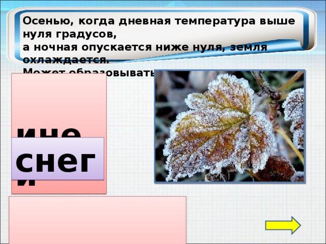 Осенью, когда дневная температура выше нуля градусов, а ночная опускается ниже нуля, земля охлаждается. Может образовываться…  иней снег  оттепель