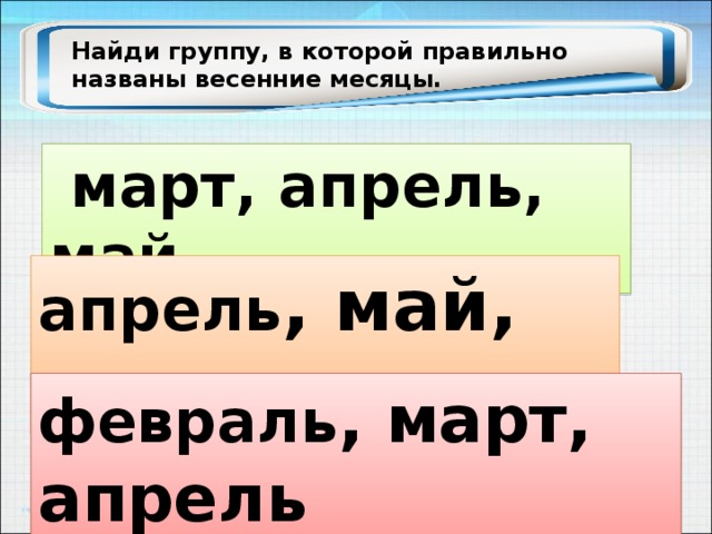 Найди группу, в которой правильно названы весенние месяцы.  март, апрель, май апрель , май, июнь февраль , март, апрель