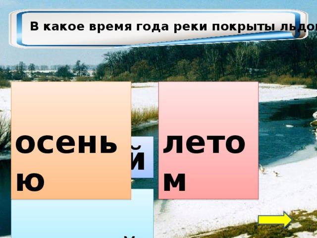 В какое время года реки покрыты льдом?  летом  осенью  зимой  весной
