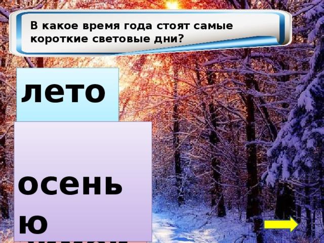 В какое время года стоят самые короткие световые дни? летом  осенью  зимой