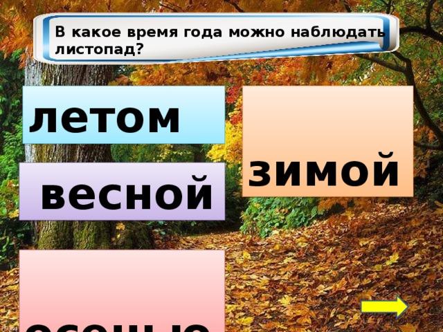 В какое время года можно наблюдать листопад? летом  зимой  весной  осенью