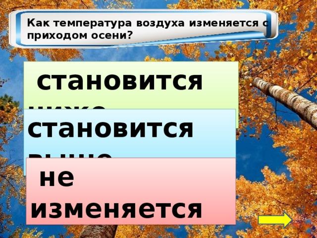 Как температура воздуха изменяется с приходом осени?  становится ниже становится выше  не изменяется