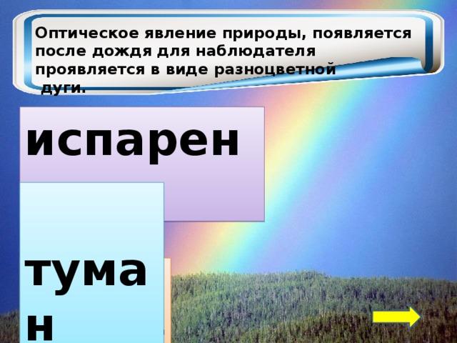 Оптическое явление природы, появляется после дождя для наблюдателя проявляется в виде разноцветной  дуги.  испарение  туман  радуга