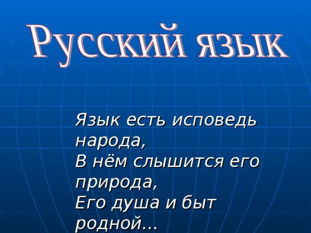 Язык есть исповедь народа, В нём слышится его природа, Его душа и быт родной… Пётр Андреевич Вяземский.