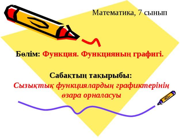 Математика, 7 сынып Бөлім:  Функция. Функцияның графигі. Сабақтың тақырыбы: Cызықтық функциялардың графиктерінің өзара орналасуы