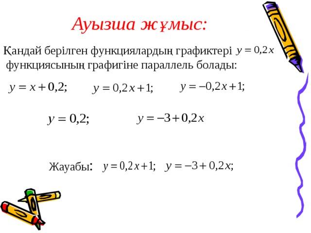 Ауызша жұмыс:   Қандай берілген функциялардың графиктері функциясының графигіне параллель болады: Жауабы :