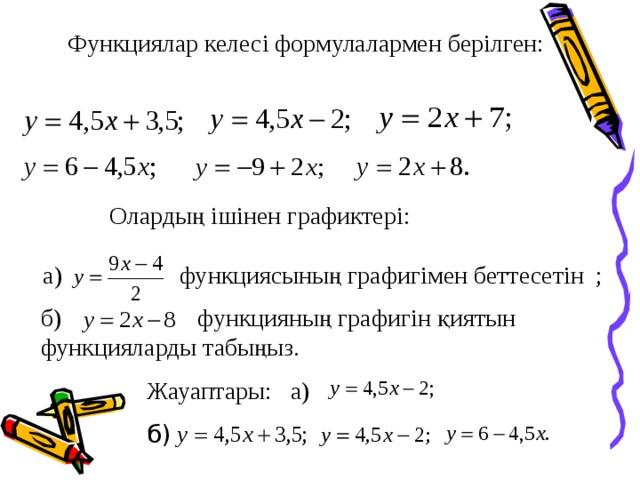 Функциялар келесі формулалармен берілген: Олардың ішінен графиктері: а) функциясының графигімен беттесетін ; б) функцияның графигін қиятын функцияларды табыңыз. Жауаптары: а) б)