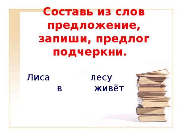 Составь из слов предложение, запиши, предлог подчеркни. Лиса лесу в живёт