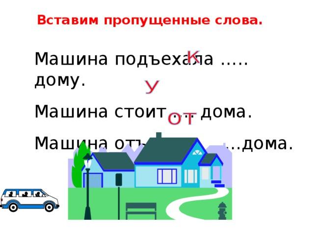Вставим пропущенные слова. Машина подъехала ….. дому. Машина стоит …. дома. Машина отъехала ……дома.