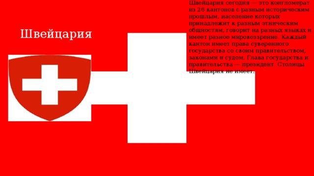Швейцария сегодня — это конгломерат из 26 кантонов с разным историческим прошлым, население которых принадлежит к разным этническим общностям, говорит на разных языках и имеет разное мировоззрение. Каждый кантон имеет права суверенного государства со своим правительством, законами и судом. Глава государства и правительства — президент. Столицы Швейцария не имеет. Швейцария