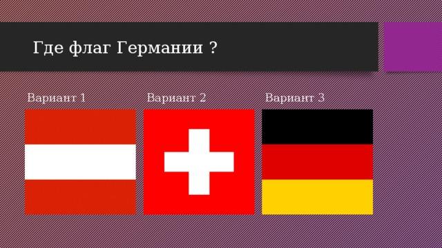 Где флаг Германии ? Вариант 1 Вариант 2 Вариант 3