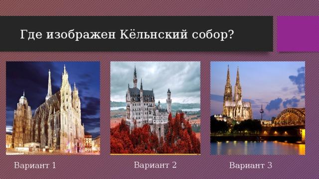 Где изображен Кёльнский собор? Вариант 2 Вариант 1 Вариант 3