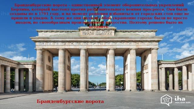 Бранденбургские ворота – единственный элемент оборонительных укреплений Берлина, который выстоял против разрушительного веяния прогресса. Они были созданы не в 1791 году, и на момент решения избавиться от городских стен еще не пришли в упадок. К тому же они являли собой украшение города: были не просто входом, но своеобразным произведением искусства. Поэтому решено было их оставить . Бранденбургские ворота