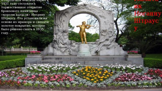 В городском венском парке в 1931 году состоялось торжественное открытие бронзового памятника «королю вальсов» Иоганну Штраусу. Его установили на основе из мрамора и сделали золотое покрытие, которое было решено снять в 1935 году. Памятник  Иоганну  Штраусу