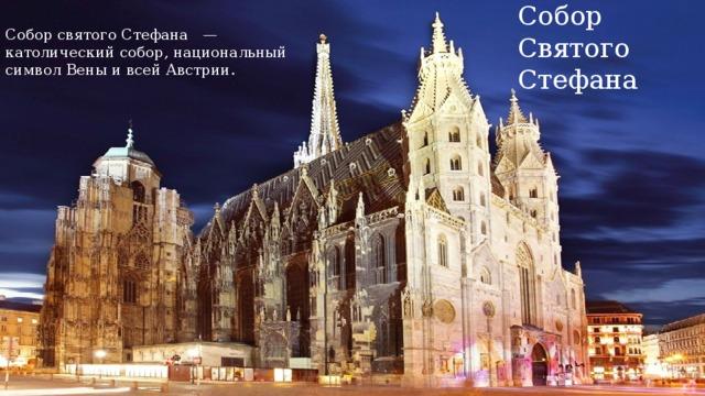 Собор святого Стефана — католический собор, национальный символ Вены и всей Австрии. Собор Святого Стефана