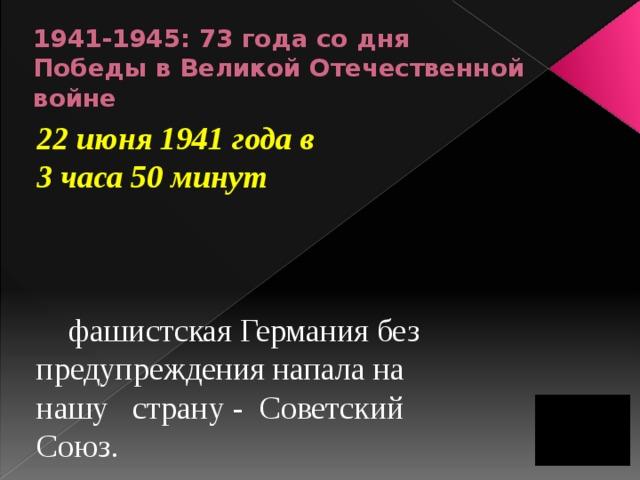 1941-1945: 73 года со дня Победы в Великой Отечественной войне 22 июня 1941 года в  3 часа 50 минут       фашистская Германия без предупреждения напала на нашу  страну - Советский Союз.