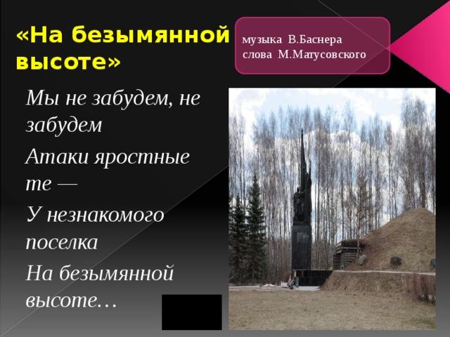 «На безымянной высоте» музыка В.Баснера слова М.Матусовского Мы не забудем, не забудем Атаки яростные те — У незнакомого поселка На безымянной высоте…