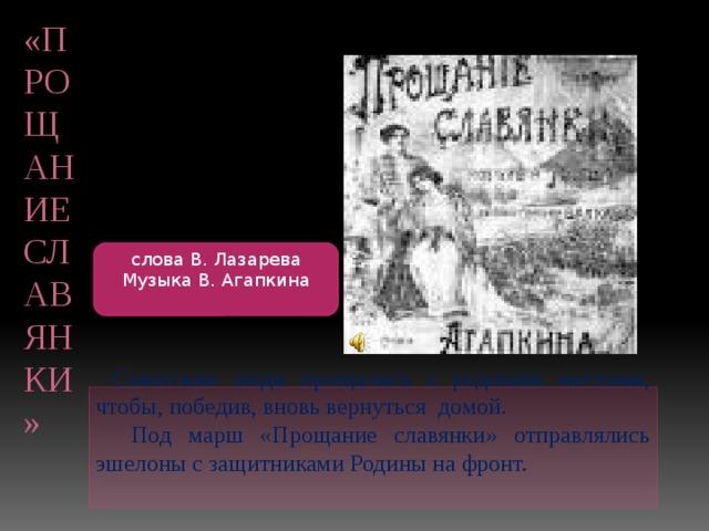 «Прощание славянки» слова В. Лазарева Музыка В. Агапкина  Советские люди прощались с родными местами, чтобы, победив, вновь вернуться домой.  Под марш «Прощание славянки» отправлялись эшелоны с защитниками Родины на фронт.