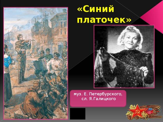«Синий платочек» муз. Е. Петербурского,  сл. Я.Галицкого