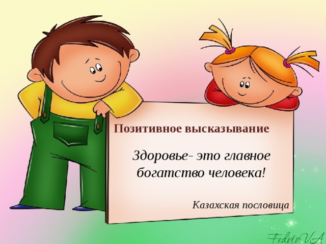 Позитивное высказывание Здоровье- это главное богатство человека!   Казахская пословица