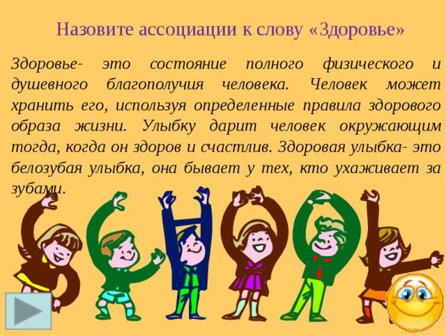Назовите ассоциации к слову «Здоровье» Здоровье- это состояние полного физического и душевного благополучия человека. Человек может хранить его, используя определенные правила здорового образа жизни. Улыбку дарит человек окружающим тогда, когда он здоров и счастлив. Здоровая улыбка- это белозубая улыбка, она бывает у тех, кто ухаживает за зубами.