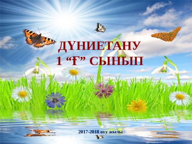 "Дүниетану 1 ""Ғ"" сынып  2017-2018 оқу жылы"
