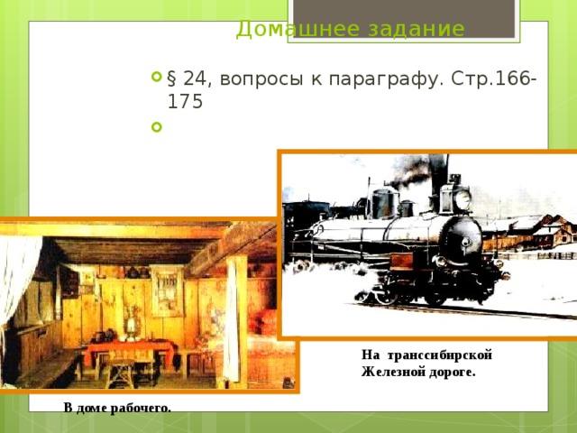 Домашнее задание § 24, вопросы к параграфу. Стр.166-175 На  транссибирской Ж елезной  дороге. В доме  рабочего.