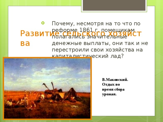 Развитие сельского хозяйства Почему, несмотря на то что по реформе 1861 г. помещикам полагались значительные денежные выплаты, они так и не перестроили свои хозяйства на капиталистический лад? В.Маковский. Отдых во время сбора урожая.