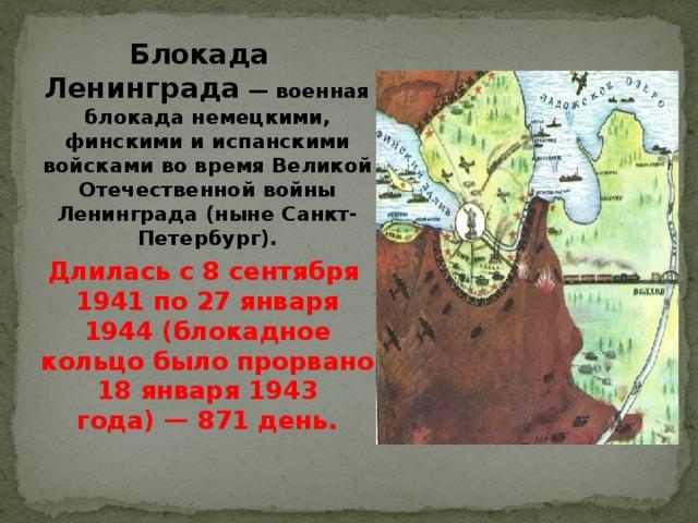 Блокада  Ленинграда — военная блокада немецкими, финскими и испанскими войсками во время Великой Отечественной войны Ленинграда (ныне Санкт-Петербург).  Длилась с 8 сентября 1941 по 27 января 1944 (блокадное кольцо было прорвано 18 января 1943 года)— 871 день.