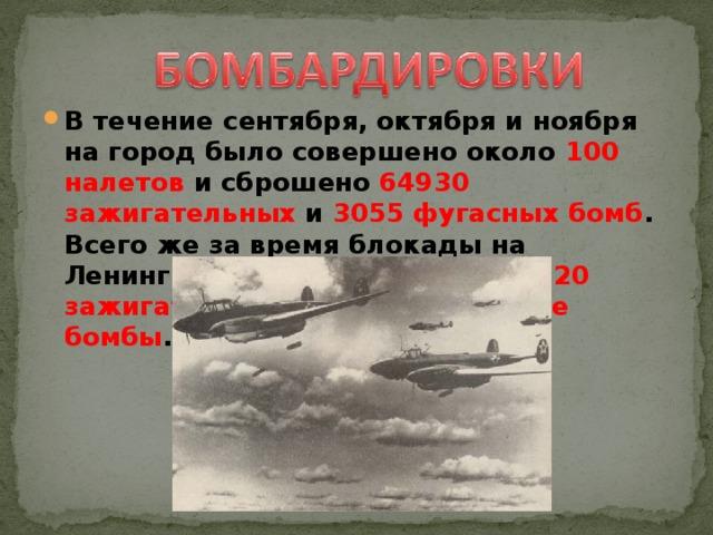 В течение сентября, октября и ноября на город было совершено около 100 налетов и сброшено 64930 зажигательных и 3055 фугасных бомб . Всего же за время блокады на Ленинград было сброшено 102520 зажигательных и 4653 фугасные бомбы .
