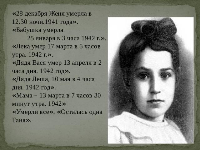 « 28 декабря Женя умерла в 12.30 ночи.1941 года » . « Бабушка умерла 25 января в 3 часа 1942 г. » .  « Лека умер 17 марта в 5 часов утра. 1942 г. » .  « Дядя Вася умер 13 апреля в 2 часа дня. 1942 год » .  « Дядя Леша, 10 мая в 4 часа дня. 1942 год » .  « Мама – 13 марта в 7 часов 30 минут утра. 1942 »  « Умерли все » . « Осталась одна Таня » .