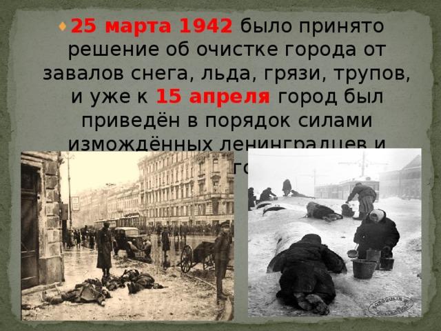25 марта 1942 было принято решение об очистке города от завалов снега, льда, грязи, трупов, и уже к 15 апреля город был приведён в порядок силами измождённых ленинградцев и солдат местного гарнизона.