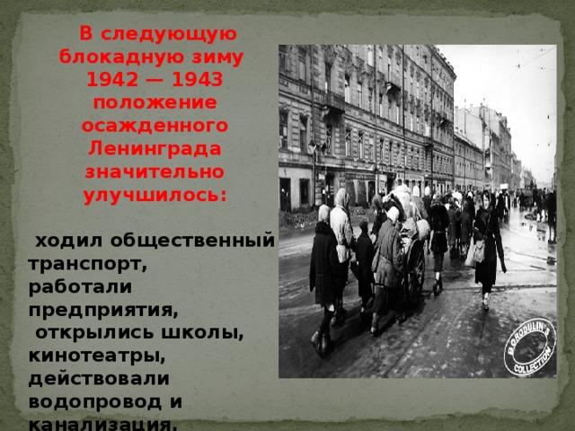 В следующую блокадную зиму 1942 — 1943 положение осажденного Ленинграда значительно улучшилось:   ходил общественный транспорт, работали предприятия,  открылись школы, кинотеатры, действовали водопровод и канализация, работали городские бани.