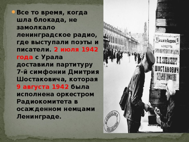 Все то время, когда шла блокада, не замолкало ленинградское радио, где выступали поэты и писатели. 2 июля 1942 года с Урала доставили партитуру 7-й симфонии Дмитрия Шостаковича, которая 9 августа 1942 была исполнена оркестром Радиокомитета в осажденном немцами Ленинграде.