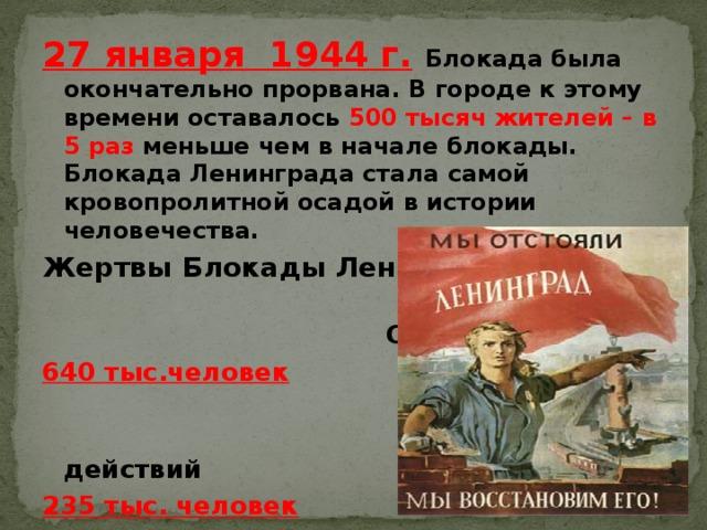 27 января 1944 г.  Блокада была окончательно прорвана. В городе к этому времени оставалось 500 тысяч жителей – в 5 раз меньше чем в начале блокады. Блокада Ленинграда стала самой кровопролитной осадой в истории человечества. Жертвы Блокады Ленинграда  От голода 640 тыс.человек  От боевых действий 235 тыс. человек