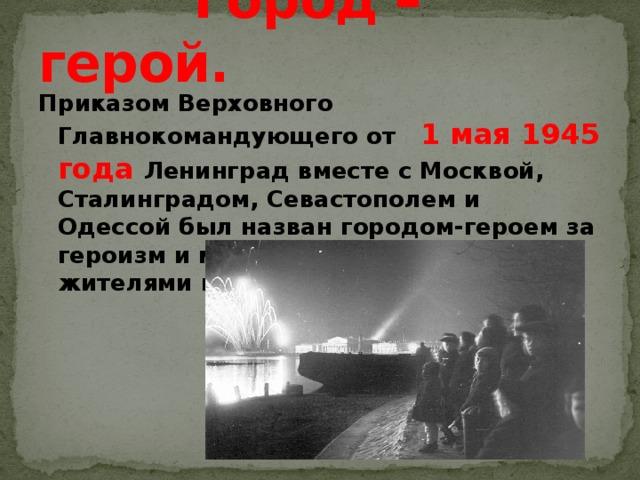 Город – герой. Приказом Верховного Главнокомандующего от 1 мая 1945 года Ленинград вместе с Москвой, Сталинградом, Севастополем и Одессой был назван городом-героем за героизм и мужество, проявленные жителями города во время блокады…