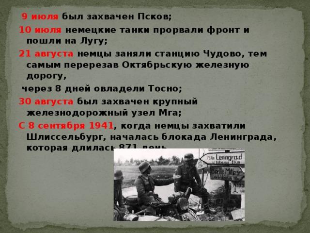 9 июля был захвачен Псков; 10 июля немецкие танки прорвали фронт и пошли на Лугу; 21 августа немцы заняли станцию Чудово, тем самым перерезав Октябрьскую железную дорогу,  через 8 дней овладели Тосно; 30 августа был захвачен крупный железнодорожный узел Мга; С 8 сентября 1941 , когда немцы захватили Шлиссельбург, началась блокада Ленинграда, которая длилась 871 день.