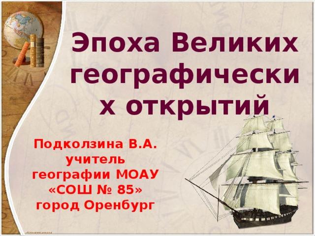 Эпоха Великих географических открытий Подколзина В.А. учитель географии МОАУ «СОШ № 85» город Оренбург