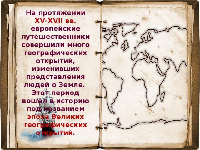 На протяжении XV-XVII вв. европейские путешественники совершили много географических открытий, изменивших представления людей о Земле. Этот период вошёл в историю под названием эпоха Великих географических открытий .