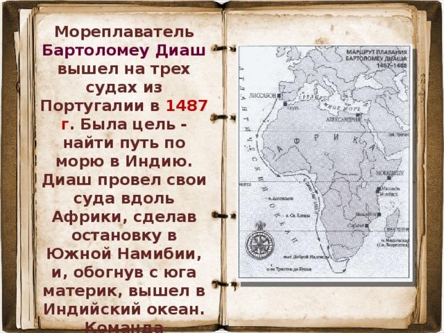 Мореплаватель Бартоломеу Диаш вышел на трех судах из Португалии в 1487 г . Была цель - найти путь по морю в Индию. Диаш провел свои суда вдоль Африки, сделав остановку в Южной Намибии, и, обогнув с юга материк, вышел в Индийский океан. Команда отказалась дальше плыть, и Диашу пришлось вернуться в Португалию. В ходе экспедиции мореплаватель открыл мыс Доброй Надежды , который сначала был назван мысом Бурь из-за частых губительных штормов.