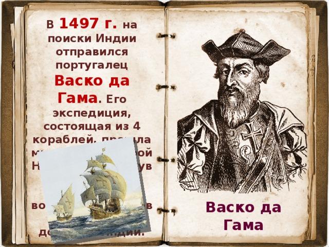 В 1497 г. на поиски Индии отправился португалец Васко да Гама . Его экспедиция, состоящая из 4 кораблей, прошла мимо мыса Доброй Надежды, обогнув Африку с юга, далее – вдоль восточных берегов Африки и достигла Индии. Васко да Гама
