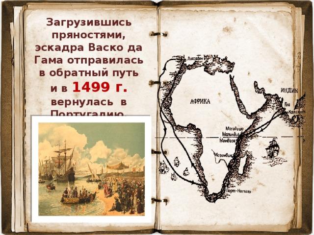 Загрузившись пряностями, эскадра Васко да Гама отправилась в обратный путь и в 1499 г. вернулась в Португалию. В Индии Васко да Гама был 3 раза.
